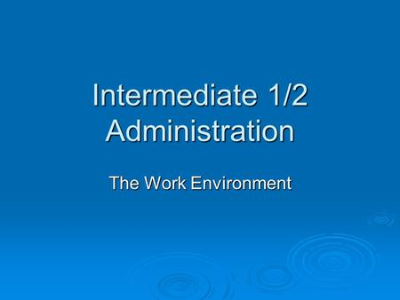 Intermediate 1/2 Administration The Work Environment.