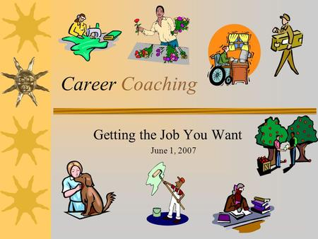 Career Coaching Getting the Job You Want June 1, 2007.