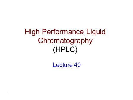 1 High Performance Liquid Chromatography (HPLC) Lecture 40.
