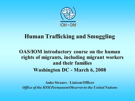Human Trafficking and Smuggling OAS/IOM introductory course on the human rights of migrants, including migrant workers and their families Washington DC.
