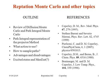 9/19/2015Reptation MC Ceperley1 Reptation Monte Carlo and other topics OUTLINE Review of Diffusion Monte Carlo and Path Integral Monte Carlo Path Integral.