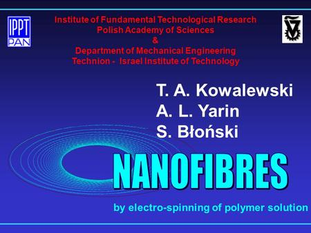 T. A. Kowalewski A. L. Yarin S. Błoński Institute of Fundamental Technological Research Polish Academy of Sciences & Department of Mechanical Engineering.