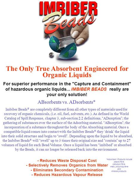ABsorbents vs. ADsorbents* Imbiber Beads ® are completely different from all other types of materials used for recovery of organic chemicals, (i.e. oil,
