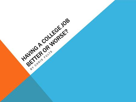 HAVING A COLLEGE JOB BETTER OR WORSE? BY CHRIS FULTS.