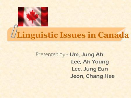 Linguistic Issues in Canada Presented by - Um, Jung Ah Lee, Ah Young Lee, Jung Eun Jeon, Chang Hee.