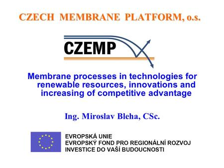 CZECH MEMBRANE PLATFORM, o.s. CZECH MEMBRANE PLATFORM, o.s. Membrane processes in technologies for renewable resources, innovations and increasing of competitive.
