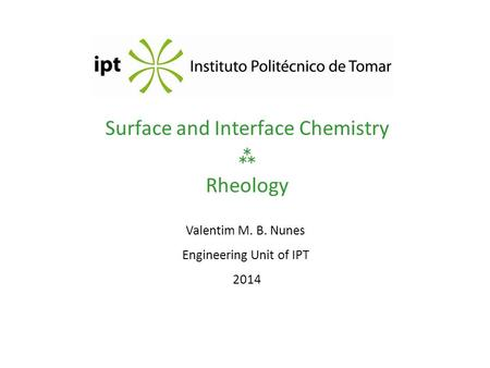 Surface and Interface Chemistry  Rheology Valentim M. B. Nunes Engineering Unit of IPT 2014.