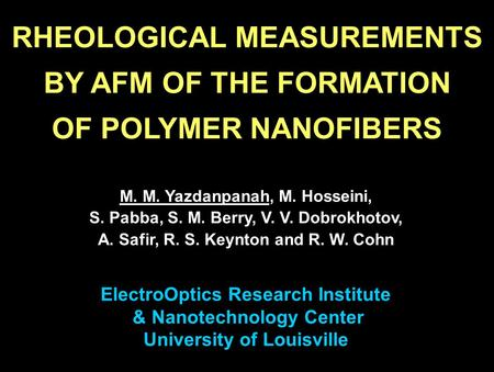 RHEOLOGICAL MEASUREMENTS BY AFM OF THE FORMATION OF POLYMER NANOFIBERS M. M. Yazdanpanah, M. Hosseini, S. Pabba, S. M. Berry, V. V. Dobrokhotov, A. Safir,