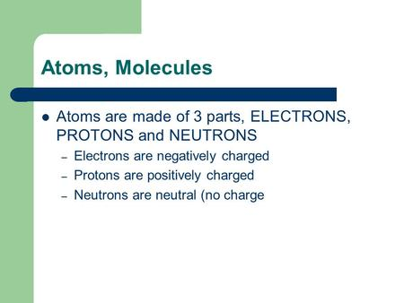Atoms, Molecules Atoms are made of 3 parts, ELECTRONS, PROTONS and NEUTRONS – Electrons are negatively charged – Protons are positively charged – Neutrons.