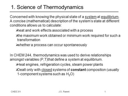 CHEE 311J.S. Parent1 1. Science of Thermodynamics Concerned with knowing the physical state of a system at equilibrium. A concise (mathematical) description.
