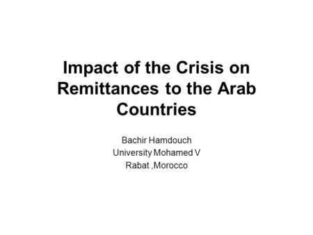 Impact of the Crisis on Remittances to the Arab Countries Bachir Hamdouch University Mohamed V Rabat,Morocco.