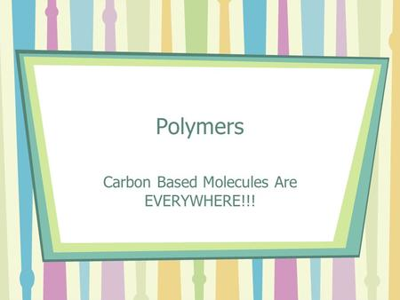 Polymers Carbon Based Molecules Are EVERYWHERE!!!.