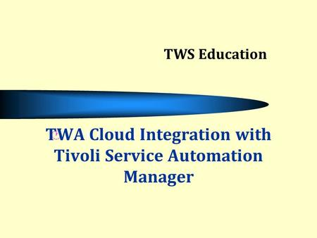 Click to add text TWA Cloud Integration with Tivoli Service Automation Manager TWS Education.