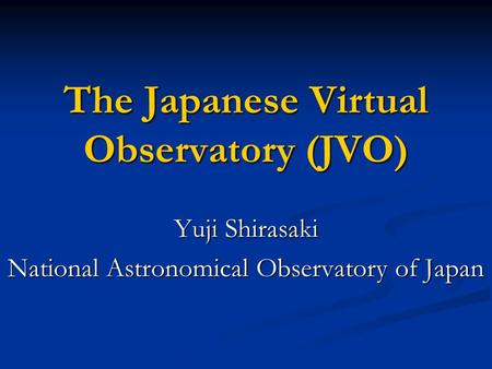 The Japanese Virtual Observatory (JVO) Yuji Shirasaki National Astronomical Observatory of Japan.