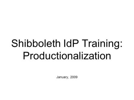 Shibboleth IdP Training: Productionalization January, 2009.