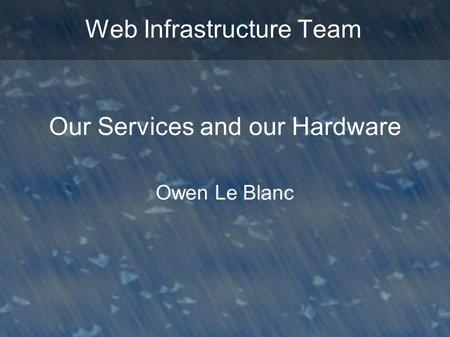 Web Infrastructure Team Our Services and our Hardware Owen Le Blanc.