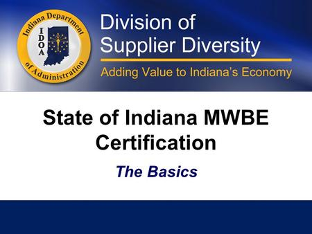 State of Indiana MWBE Certification The Basics. Doing Business in Indiana Minority and women business enterprises that wish to provide goods or services.