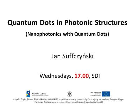 Quantum Dots in Photonic Structures (Nanophotonics with Quantum Dots) Wednesdays, 17.00, SDT Jan Suffczyński Projekt Fizyka Plus nr POKL.04.01.02-00-034/11.
