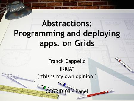 Abstractions: Programming and deploying apps. on Grids Franck Cappello INRIA* (*this is my own opinion!) CCGRID'08 - Panel.