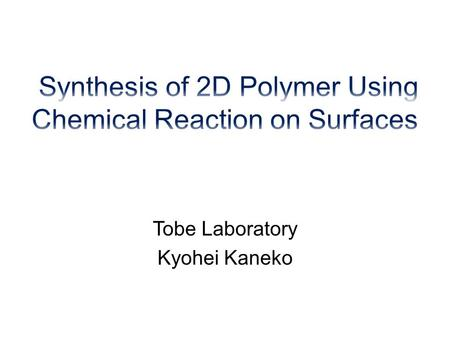 Tobe Laboratory Kyohei Kaneko. Introduction ・ Concept of 2D Polymer ・ Graphene ・ Chemical Reaction on The Surface Observation Conditions of STM ・ Liquid/Solid.