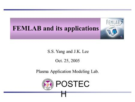 S.S. Yang and J.K. Lee FEMLAB and its applications POSTEC H Plasma Application Modeling Lab. Oct. 25, 2005.