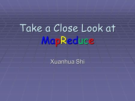 Take a Close Look at MapReduce Xuanhua Shi. Acknowledgement  Most of the slides are from Dr. Bing Chen,