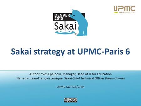 Sakai strategy at UPMC-Paris 6 Author: Yves Epelboin, Manager, Head of IT for Education Narrator: Jean-François Lévêque, Sakai Chief Technical Officer.