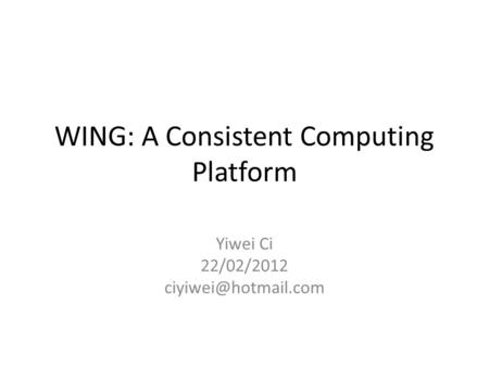WING: A Consistent Computing Platform Yiwei Ci 22/02/2012