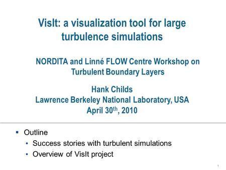 VisIt: a visualization tool for large turbulence simulations  Outline Success stories with turbulent simulations Overview of VisIt project 1 Hank Childs.
