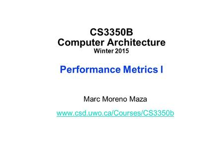 CS3350B Computer Architecture Winter 2015 Performance Metrics I Marc Moreno Maza www.csd.uwo.ca/Courses/CS3350b.