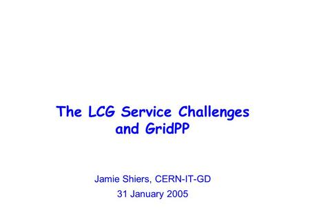 The LCG Service Challenges and GridPP Jamie Shiers, CERN-IT-GD 31 January 2005.