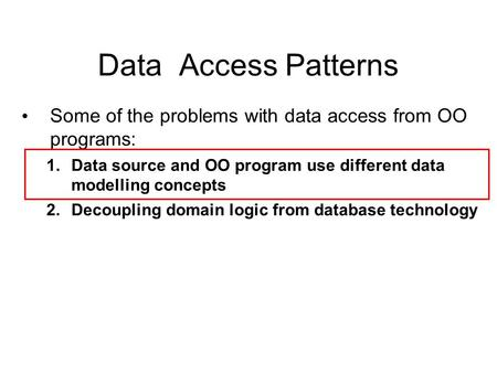Data Access Patterns Some of the problems with data access from OO programs: 1.Data source and OO program use different data modelling concepts 2.Decoupling.
