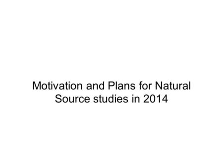 Motivation and Plans for Natural Source studies in 2014.