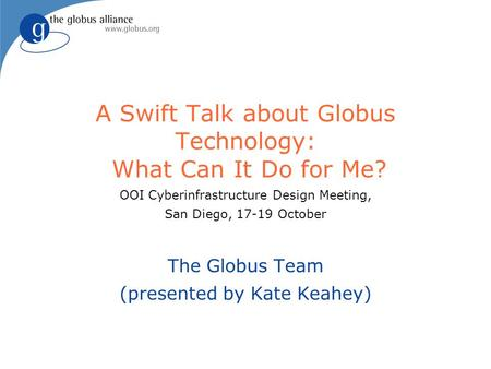 A Swift Talk about Globus Technology: What Can It Do for Me? OOI Cyberinfrastructure Design Meeting, San Diego, 17-19 October The Globus Team (presented.