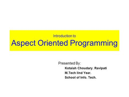 Introduction to Aspect Oriented Programming Presented By: Kotaiah Choudary. Ravipati M.Tech IInd Year. School of Info. Tech.