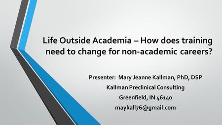 Life Outside Academia – How does training need to change for non-academic careers? Presenter: Mary Jeanne Kallman, PhD, DSP Kallman Preclinical Consulting.