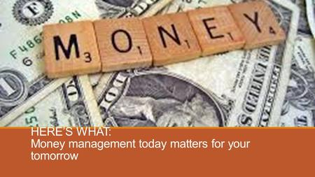 HERE'S WHAT: Money management today matters for your tomorrow.