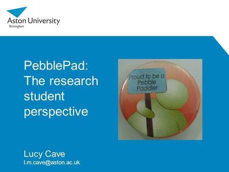 PebblePad: The research student perspective Lucy Cave