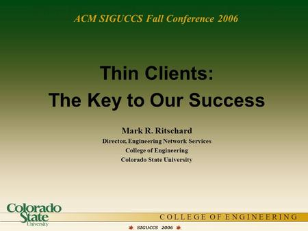 C O L L E G E O F E N G I N E E R I N G Thin Clients: The Key to Our Success SIGUCCS 2006 Thin Clients: The Key to Our Success Mark R. Ritschard Director,