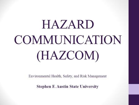 HAZARD COMMUNICATION (HAZCOM) Environmental Health, Safety, and Risk Management Stephen F. Austin State University.