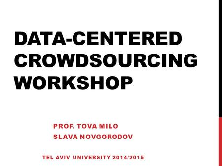DATA-CENTERED CROWDSOURCING WORKSHOP PROF. TOVA MILO SLAVA NOVGORODOV TEL AVIV UNIVERSITY 2014/2015.