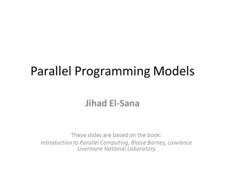Parallel Programming Models Jihad El-Sana These slides are based on the book: Introduction to Parallel Computing, Blaise Barney, Lawrence Livermore National.