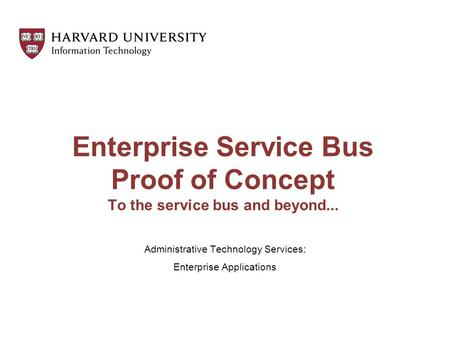 Enterprise Service Bus Proof of Concept To the service bus and beyond... Administrative Technology Services: Enterprise Applications.
