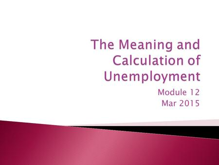 Module 12 Mar 2015.  Defining and Measuring Unemployment ◦ Employed – you have a job ◦ People not considered – retired, disabled, institutionalized,