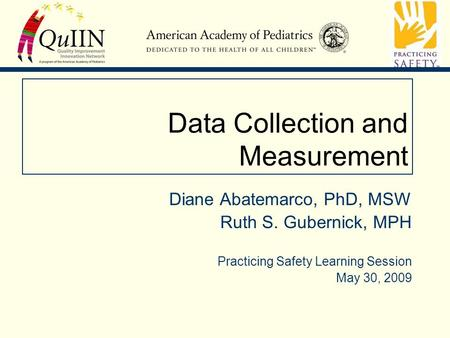 Data Collection and Measurement Diane Abatemarco, PhD, MSW Ruth S. Gubernick, MPH Practicing Safety Learning Session May 30, 2009.