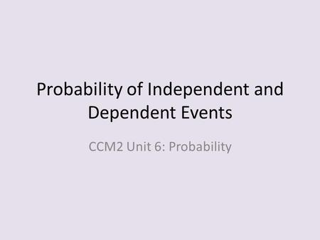 Probability of Independent and Dependent Events CCM2 Unit 6: Probability.
