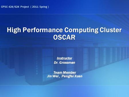 High Performance Computing Cluster OSCAR Team Member Jin Wei, Pengfei Xuan CPSC 424/624 Project ( 2011 Spring ) Instructor Dr. Grossman.