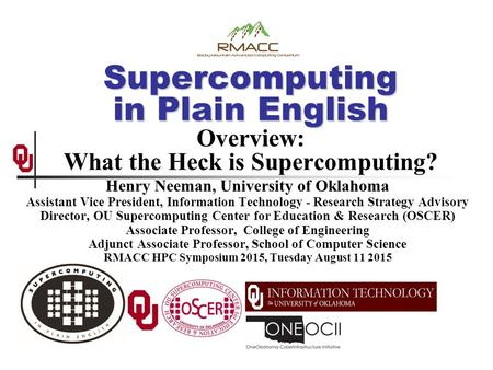 Supercomputing in Plain English Supercomputing in Plain English Overview: What the Heck is Supercomputing? Henry Neeman, University of Oklahoma Assistant.