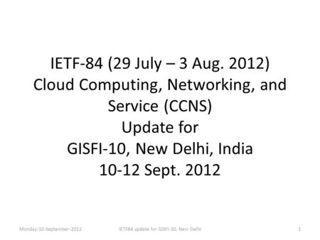 IETF-84 (29 July – 3 Aug. 2012) Cloud Computing, Networking, and Service (CCNS) Update for GISFI-10, New Delhi, India 10-12 Sept. 2012 Monday-10-September-20121IETF84.