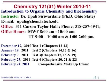 15-1 Chemistry 121, Winter 2011, LA Tech Introduction to Organic Chemistry and Biochemistry Instructor Dr. Upali Siriwardane (Ph.D. Ohio State) E-mail: